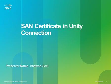 Cisco Confidential © 2010 Cisco and/or its affiliates. All rights reserved. 1 SAN Certificate in Unity Connection Presenter Name: Bhawna Goel.