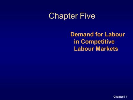 Chapter 5-1 Chapter Five Demand for Labour in Competitive Labour Markets.