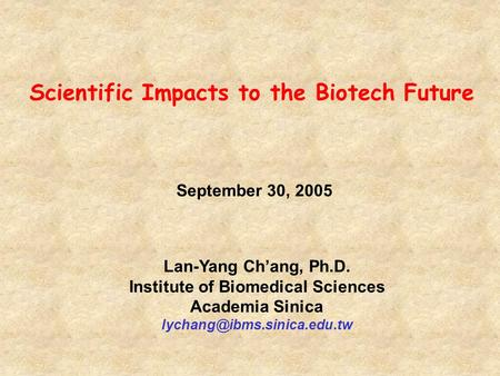 September 30, 2005 Lan-Yang Ch'ang, Ph.D. Institute of Biomedical Sciences Academia Sinica Scientific Impacts to the Biotech.