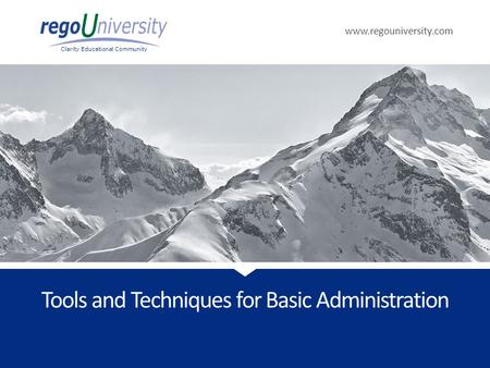 Www.regouniversity.com Clarity Educational Community Tools <strong>and</strong> Techniques <strong>for</strong> Basic Administration.