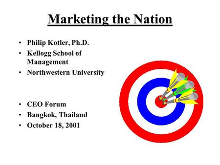 Marketing the Nation Philip Kotler, Ph.D. Kellogg School of Management Northwestern University CEO Forum Bangkok, Thailand October 18, 2001.