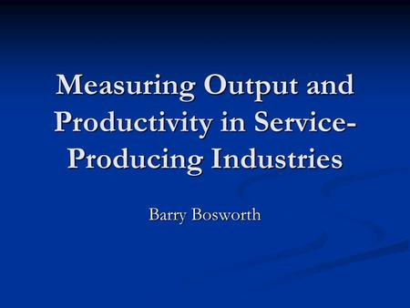 Measuring Output and Productivity in Service- Producing Industries Barry Bosworth.