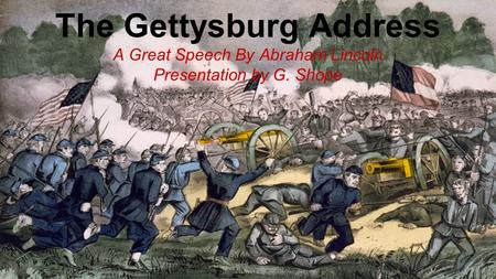 The Gettysburg Address A Great Speech By Abraham Lincoln Presentation by G. Shope.