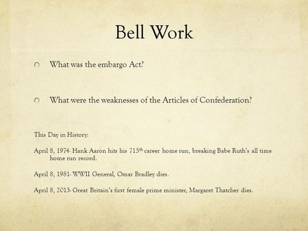 Bell Work What was the embargo Act? What were the weaknesses of the Articles of Confederation? This Day in History: April 8, 1974- Hank Aaron hits his.