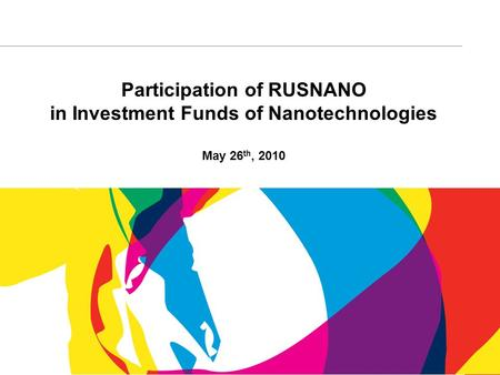 1 Participation of RUSNANO in Investment Funds of Nanotechnologies May 26 th, 2010.