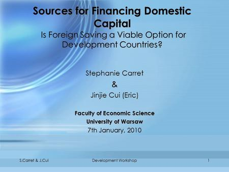 S.Carret & J.CuiDevelopment Workshop1 Sources for Financing Domestic Capital Is Foreign Saving a Viable Option for Development Countries? Stephanie Carret.