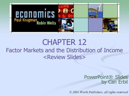 1 CHAPTER 12 Factor Markets and the Distribution of Income PowerPoint® Slides by Can Erbil © 2004 Worth Publishers, all rights reserved.