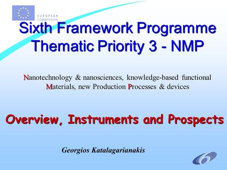 Overview, Instruments and Prospects Sixth Framework Programme Thematic Priority 3 - NMP Nanotechnology & nanosciences, knowledge-based functional Materials,