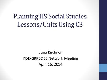 Planning HS Social Studies Lessons/Units Using C3 Jana Kirchner KDE/GRREC SS Network Meeting April 16, 2014.