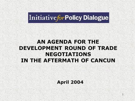 1 AN AGENDA FOR THE DEVELOPMENT ROUND OF TRADE NEGOTIATIONS IN THE AFTERMATH OF CANCUN April 2004.