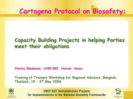Cartagena Protocol on Biosafety: Capacity Building Projects in helping Parties meet their obligations Charles Gbedemah, UNEP/GEF, Nairobi, Kenya Training.