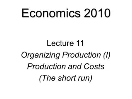 Economics 2010 Lecture 11 Organizing Production (I) Production and Costs (The short run)