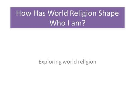 How Has World Religion Shape Who I am?