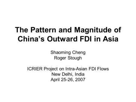 The Pattern and Magnitude of China's Outward FDI in Asia Shaoming Cheng Roger Stough ICRIER Project on Intra-Asian FDI Flows New Delhi, India April 25-26,