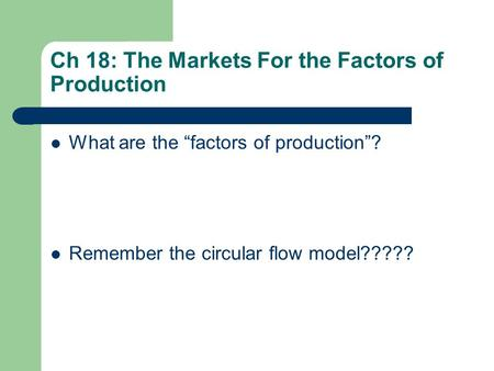 "Ch 18: The Markets For the Factors of Production What are the ""factors of production""? Remember the circular flow model?????"