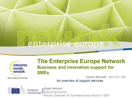 The Enterprise Europe Network Business and innovation support for SMEs Istvan Nemeth -EC/ DG- E&I An overview of support services Angel Hronev Executive.