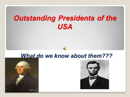 Outstanding Presidents of the USA What do we know about them???