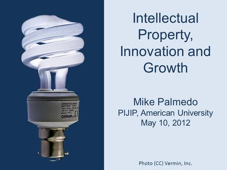 Intellectual Property, Innovation and Growth Mike Palmedo PIJIP, American University May 10, 2012 Photo (CC) Vermin, Inc.