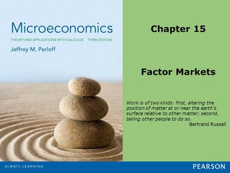 Chapter 15 Factor Markets Work is of two kinds: first, altering the position of matter at or near the earth's surface relative to other matter; second,