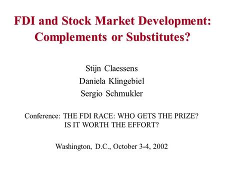 FDI and Stock Market Development: Complements or Substitutes? Stijn Claessens Daniela Klingebiel Sergio Schmukler Conference: THE FDI RACE: WHO GETS THE.