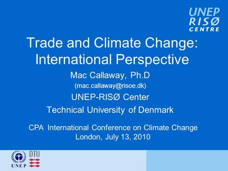 Trade and Climate Change: International Perspective Mac Callaway, Ph.D UNEP-RISØ Center Technical University of Denmark CPA International.
