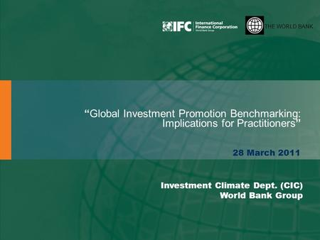 "THE WORLD BANK ""Global Investment Promotion Benchmarking: Implications for Practitioners"" 28 March 2011 Investment Climate Dept. (CIC) World Bank Group."