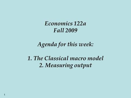 1 Economics 122a Fall 2009 Agenda for this week: 1. The Classical macro model 2. Measuring output.