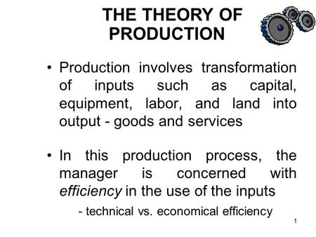 1 Production involves transformation of inputs such as capital, equipment, labor, and land into output - goods and services In this production process,