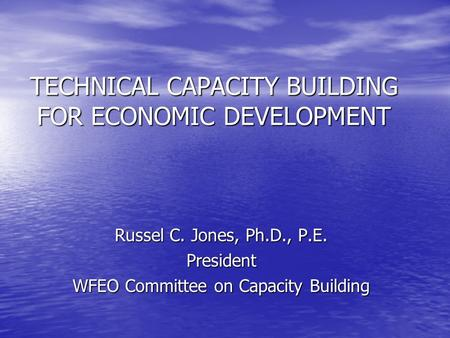TECHNICAL CAPACITY BUILDING FOR ECONOMIC DEVELOPMENT Russel C. Jones, Ph.D., P.E. President WFEO Committee on Capacity Building.
