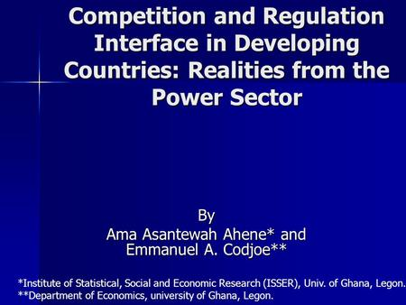 Competition and Regulation Interface in Developing Countries: Realities from the Power Sector By Ama Asantewah Ahene* and Emmanuel A. Codjoe** *Institute.