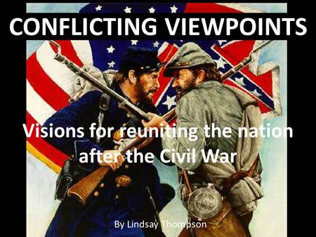 By Lindsay Thompson CONFLICTING VIEWPOINTS Visions for reuniting the nation after the Civil War.