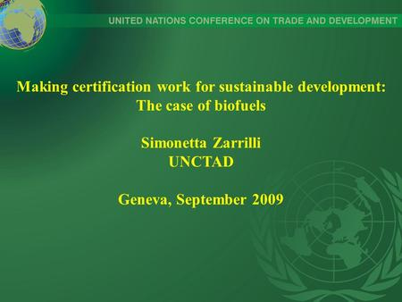 Making certification work for sustainable development: The case of biofuels Simonetta Zarrilli UNCTAD Geneva, September 2009.