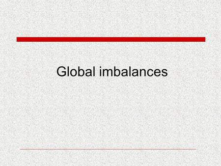 Global imbalances. Lecture outline  Global imbalances- definition and measures  Factors and sources of the imbalances  Resolution possibilities.