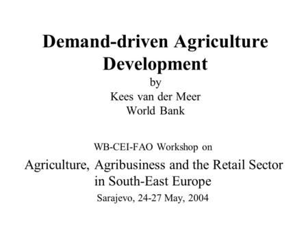 Demand-driven Agriculture Development by Kees van der Meer World Bank WB-CEI-FAO Workshop on Agriculture, Agribusiness and the Retail Sector in South-East.