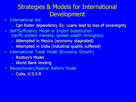 Strategies & Models for International Development §International Aid l Can foster dependency Ex: Loans lead to loss of sovereignty §Self-Sufficiency Model.