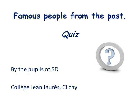 Famous people from the past. Quiz By the pupils of 5D Collège Jean Jaurès, Clichy.