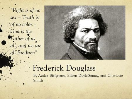 "Frederick Douglass By Azalea Bisignano, Eileen Doyle-Samay, and Charlotte Smith ""Right is of no sex – Truth is of no color – God is the Father of us all,"