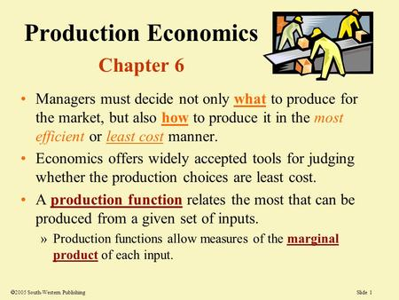 Slide 1  2005 South-Western Publishing Production Economics Chapter 6 Managers must decide not only what to produce for the market, but also how to produce.