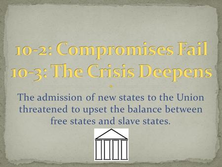 The admission of new states to the Union threatened to upset the balance between free states and slave states.