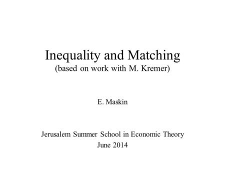Inequality and Matching (based on work with M. Kremer) E. Maskin Jerusalem Summer School in Economic Theory June 2014.