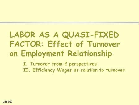 LIR 809 LABOR AS A QUASI-FIXED FACTOR: Effect of Turnover on Employment Relationship I. Turnover from 2 perspectives II. Efficiency Wages as solution.