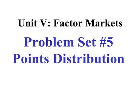 Unit V: Factor Markets Problem Set #5 Points Distribution.