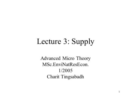 1 Lecture 3: Supply Advanced Micro Theory MSc.EnviNatResEcon. 1/2005 Charit Tingsabadh.