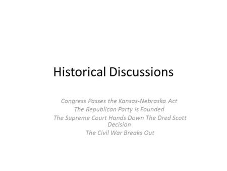 Historical Discussions Congress Passes the Kansas-Nebraska Act The Republican Party is Founded The Supreme Court Hands Down The Dred Scott Decision The.