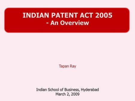 Tapan Ray Indian School of Business, Hyderabad March 2, 2009 INDIAN PATENT <strong>ACT</strong> 2005 - An Overview.