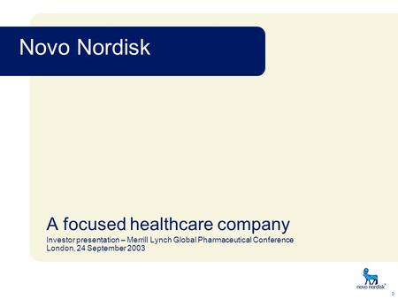 Novo Nordisk 0 A focused healthcare company Investor presentation – Merrill Lynch Global Pharmaceutical Conference London, 24 September 2003.