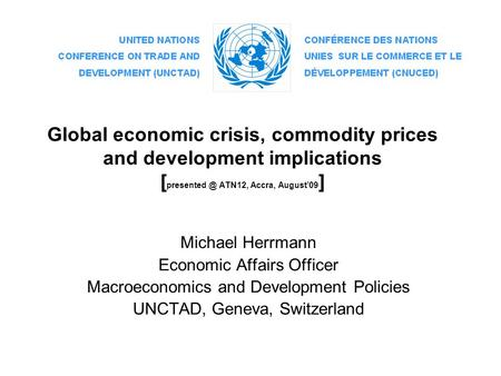 Global economic crisis, commodity prices and development implications [ ATN12, Accra, August'09 ] Michael Herrmann Economic Affairs Officer.