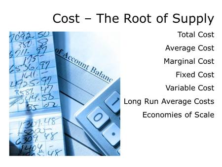 Cost – The Root of Supply Total Cost Average Cost Marginal Cost Fixed Cost Variable Cost Long Run Average Costs Economies of Scale.