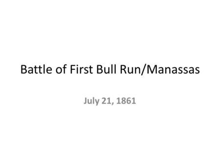 Battle of First Bull Run/Manassas July 21, 1861. Objectives Learn what both sides did in the battle. What factors led to a Southern victory.