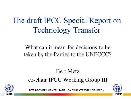 The draft IPCC Special Report on Technology Transfer What can it mean for decisions to be taken by the Parties to the UNFCCC? Bert Metz co-chair IPCC Working.